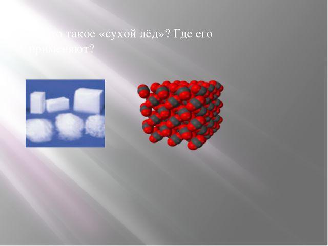 4. Что такое «сухой лёд»? Где его применяют?