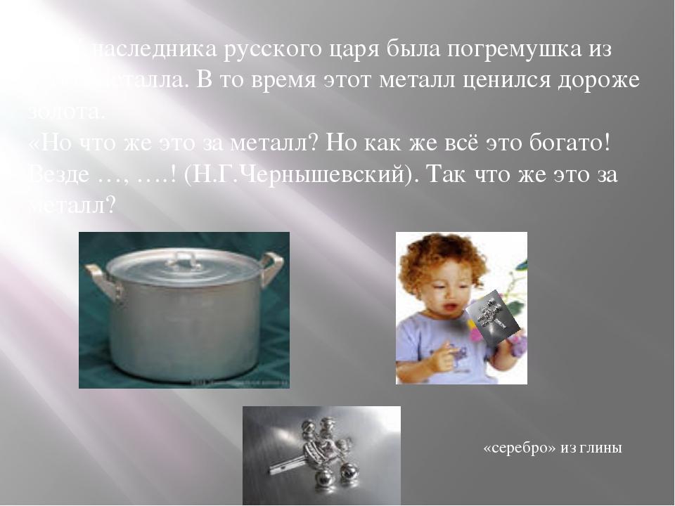 13. У наследника русского царя была погремушка из этого металла. В то время э...