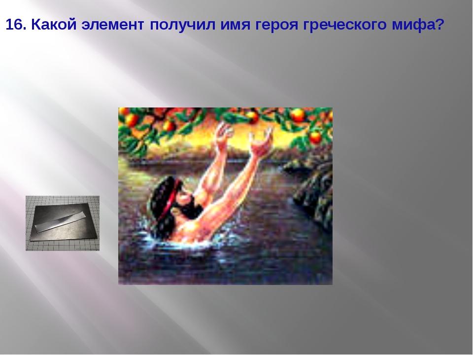 16. Какой элемент получил имя героя греческого мифа?