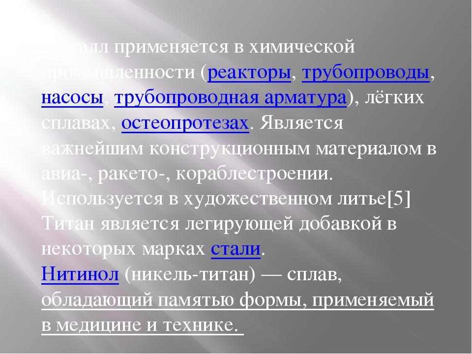 Металл применяется в химической промышленности (реакторы, трубопроводы, насос...