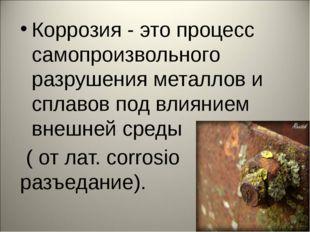 Коррозия - это процесс самопроизвольного разрушения металлов и сплавов под вл