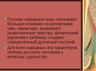 Русские народные игры оказывают большое влияние на воспитание ума, характера,