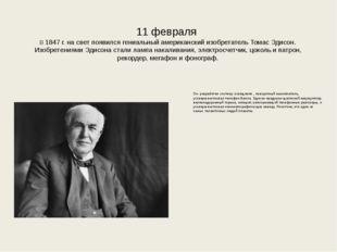 11 февраля В 1847 г. на свет появился гениальный американский изобретатель Т