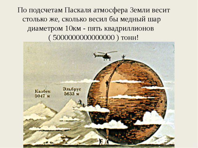 По подсчетам Паскаля атмосфера Земли весит столько же, сколько весил бы медны...