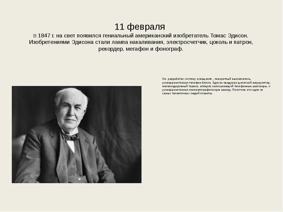 11 февраля В 1847 г. на свет появился гениальный американский изобретатель Т...