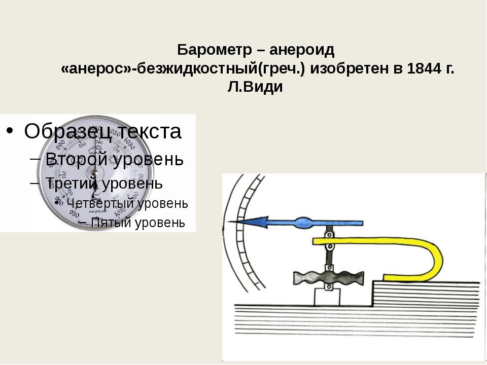 Барометр – анероид «анерос»-безжидкостный(греч.) изобретен в 1844 г. Л.Види
