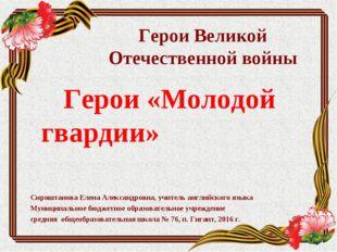 Герои Великой Отечественной войны Герои «Молодой гвардии» Сироштанова Елена А