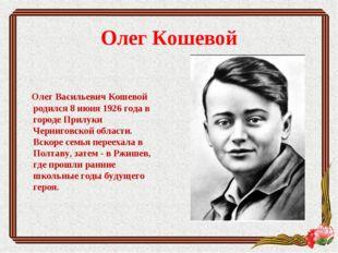 Олег Кошевой Олег Васильевич Кошевой родился 8 июня 1926 года в городе Прилук