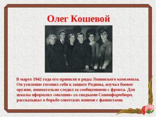 Олег Кошевой В марте 1942 года его приняли в ряды Ленинского комсомола. Он ус