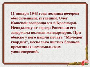 11 января 1943 года поздним вечером обессиленный, уставший, Олег Кошевой воз