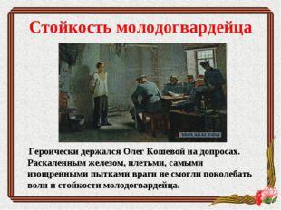 Стойкость молодогвардейца Героически держалсяОлег Кошевойна допросах. Раска