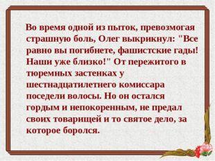 """Во время одной из пыток, превозмогая страшную боль, Олег выкрикнул: """"Все рав"""