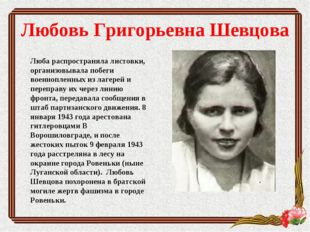 Любовь Григорьевна Шевцова Люба распространяла листовки, организовывала побег