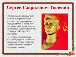 Сергей Гаврилович Тюленин Когда начались аресты, ушел на восток, перешел лини