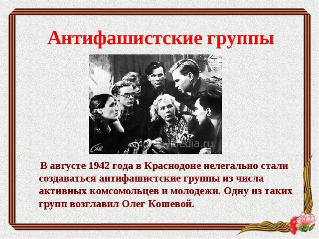Антифашистские группы В августе 1942 года в Краснодоне нелегально стали созда...