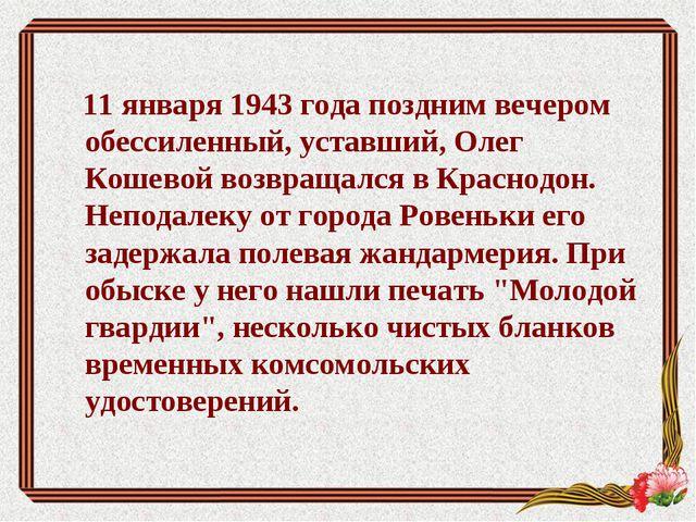 11 января 1943 года поздним вечером обессиленный, уставший, Олег Кошевой воз...