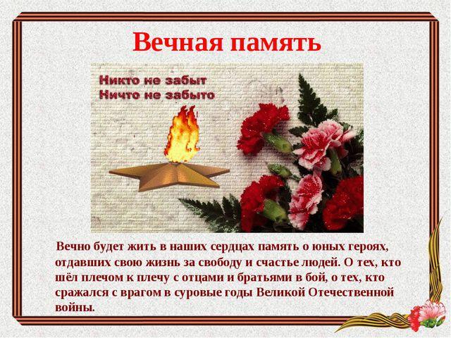 Вечная память  Вечно будет жить в наших сердцах память о юных героях, отдавш...