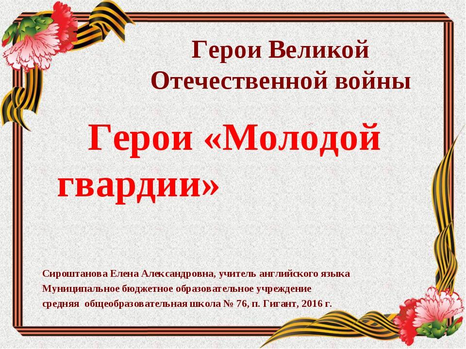 Герои Великой Отечественной войны Герои «Молодой гвардии» Сироштанова Елена А...