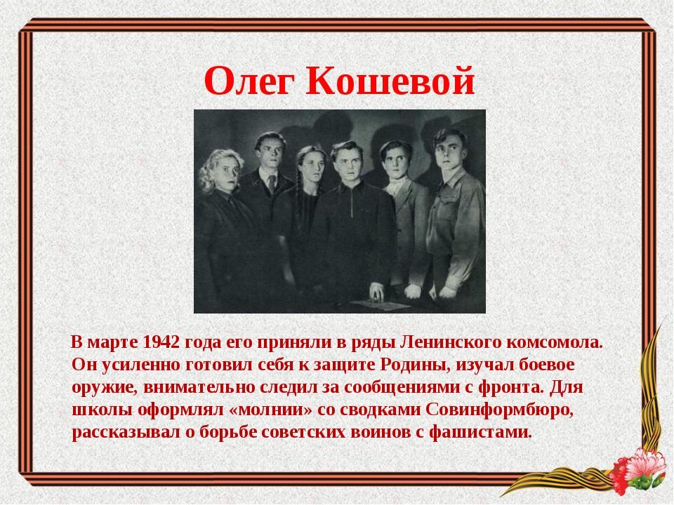 Олег Кошевой В марте 1942 года его приняли в ряды Ленинского комсомола. Он ус...