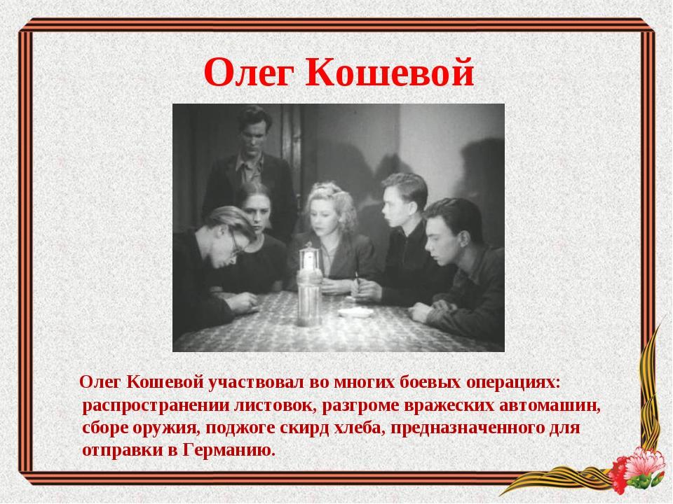 Олег Кошевой Олег Кошевой участвовал во многих боевых операциях: распростране...