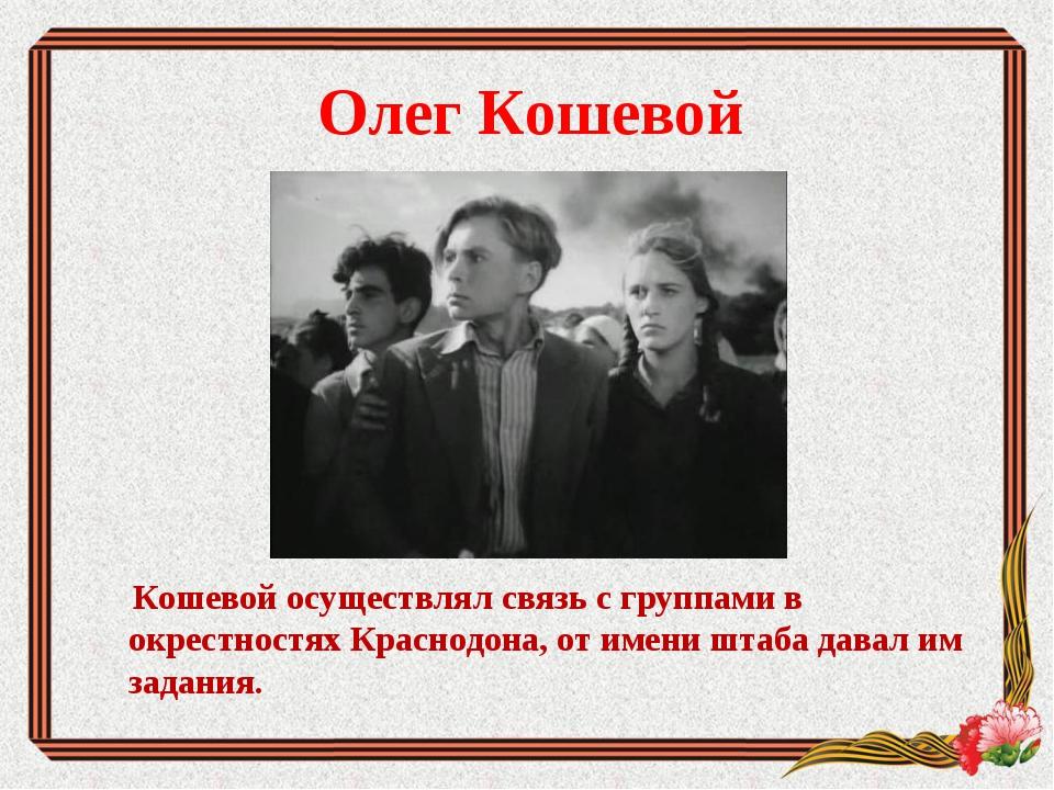 Олег Кошевой Кошевой осуществлял связь с группами в окрестностях Краснодона,...