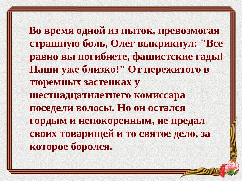 """Во время одной из пыток, превозмогая страшную боль, Олег выкрикнул: """"Все рав..."""
