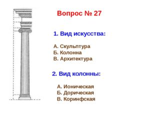 1. Вид искусства: А. Скульптура Б. Колонна В. Архитектура 2. Вид колонны: А.