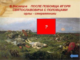 В.Васнецов ПОСЛЕ ПОБОИЩА ИГОРЯ СВЯТОСЛАВОВИЧА С ПОЛОВЦАМИ орлы - стервятники ?