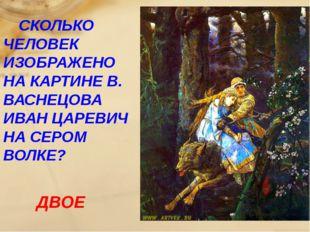 СКОЛЬКО ЧЕЛОВЕК ИЗОБРАЖЕНО НА КАРТИНЕ В. ВАСНЕЦОВА ИВАН ЦАРЕВИЧ НА СЕРОМ ВОЛ