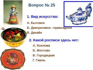 Вопрос № 25 1. Вид искусства: А. Бытовое Б. Декоративно –прикладное В. Дизайн