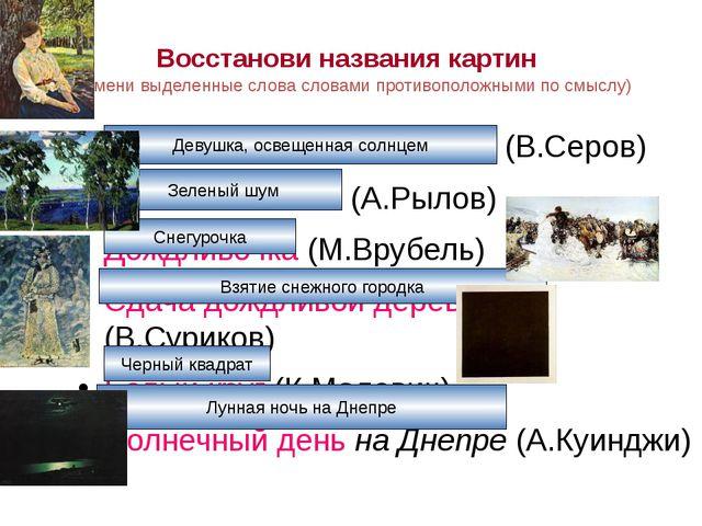 Восстанови названия картин (замени выделенные слова словами противоположными...