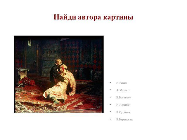 Найди автора картины И.Репин А.Матисс В.Васнецов И.Левитан В.Суриков В.Вереща...