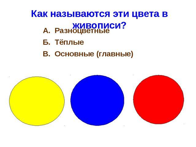 Как называются эти цвета в живописи? А. Разноцветные Б. Тёплые В. Основные (...