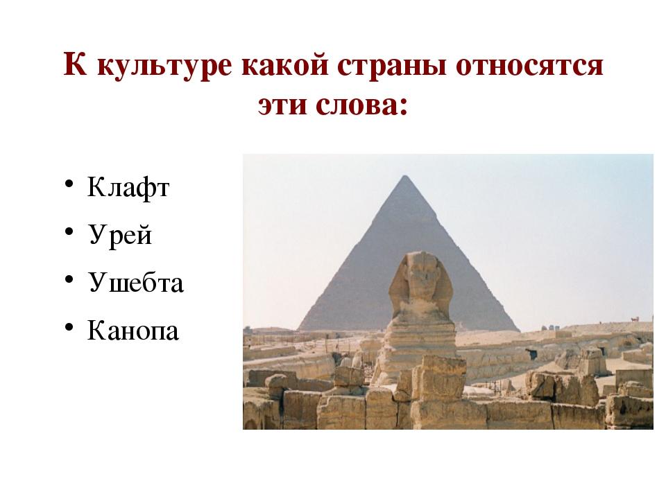 К культуре какой страны относятся эти слова: Клафт Урей Ушебта Канопа