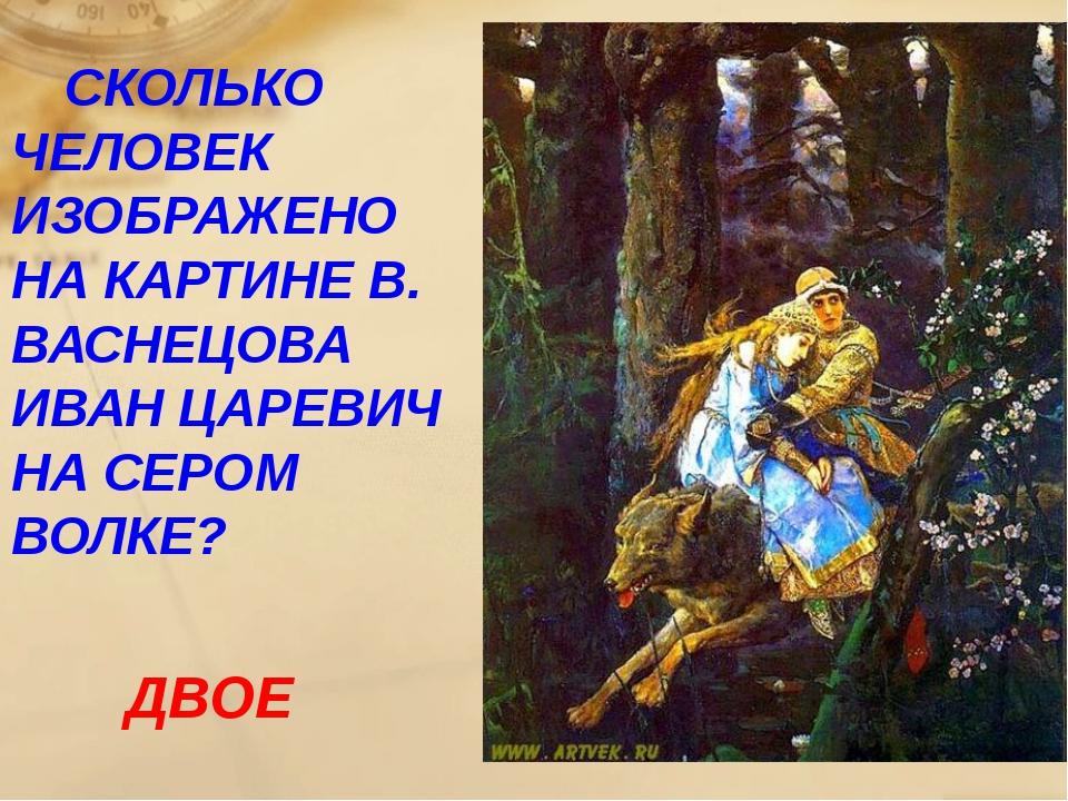СКОЛЬКО ЧЕЛОВЕК ИЗОБРАЖЕНО НА КАРТИНЕ В. ВАСНЕЦОВА ИВАН ЦАРЕВИЧ НА СЕРОМ ВОЛ...