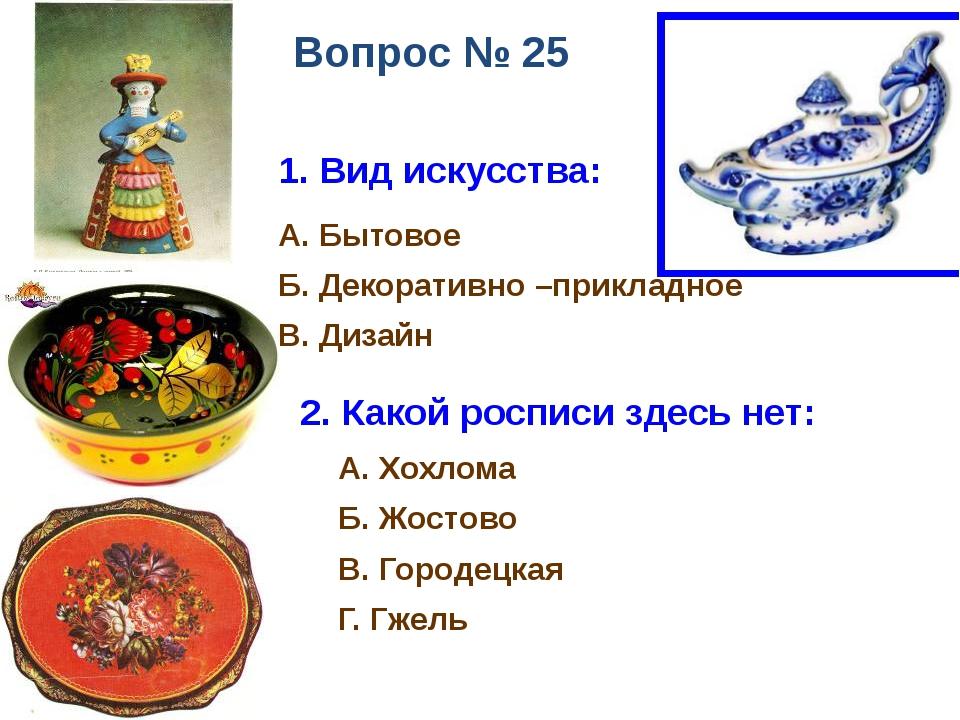 Вопрос № 25 1. Вид искусства: А. Бытовое Б. Декоративно –прикладное В. Дизайн...