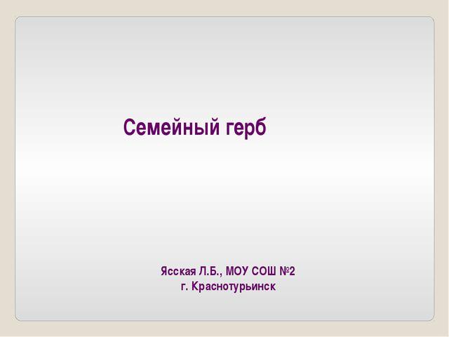 Семейный герб Ясская Л.Б., МОУ СОШ №2 г. Краснотурьинск