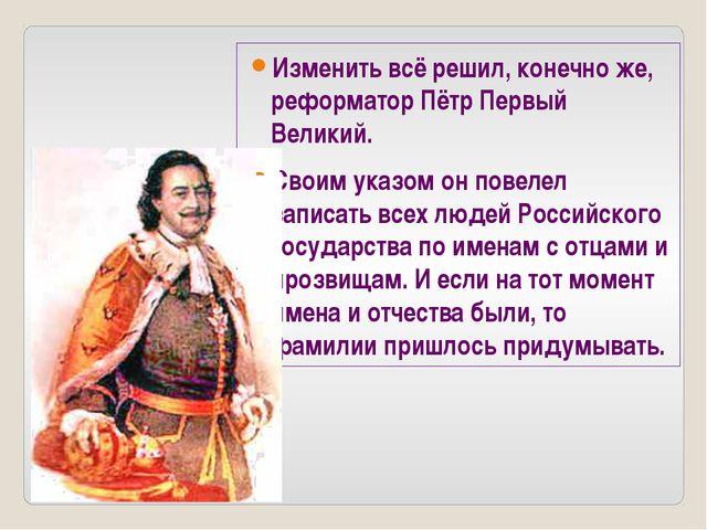 Изменить всё решил, конечно же, реформатор Пётр Первый Великий. Своим указом...