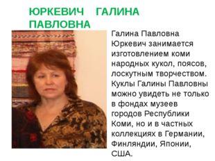 ЮРКЕВИЧ ГАЛИНА ПАВЛОВНА Галина Павловна Юркевич занимается изготовлением коми