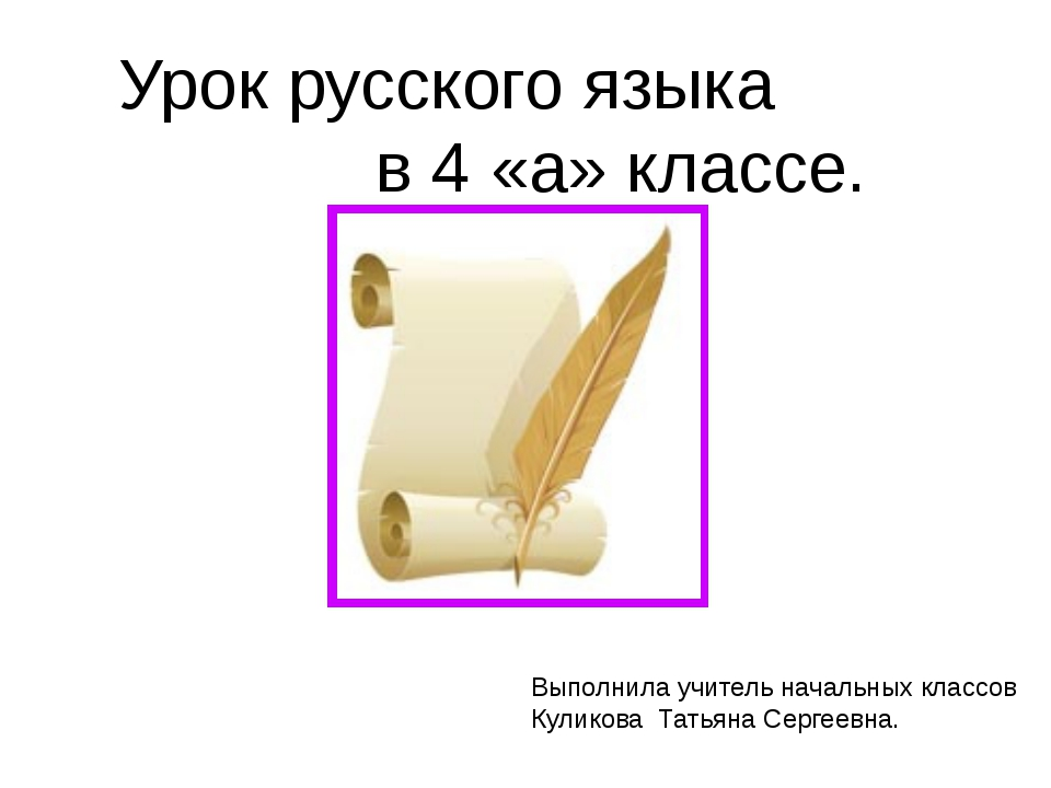 Урок русского языка в 4 «а» классе. Выполнила учитель начальных классов Кулик...
