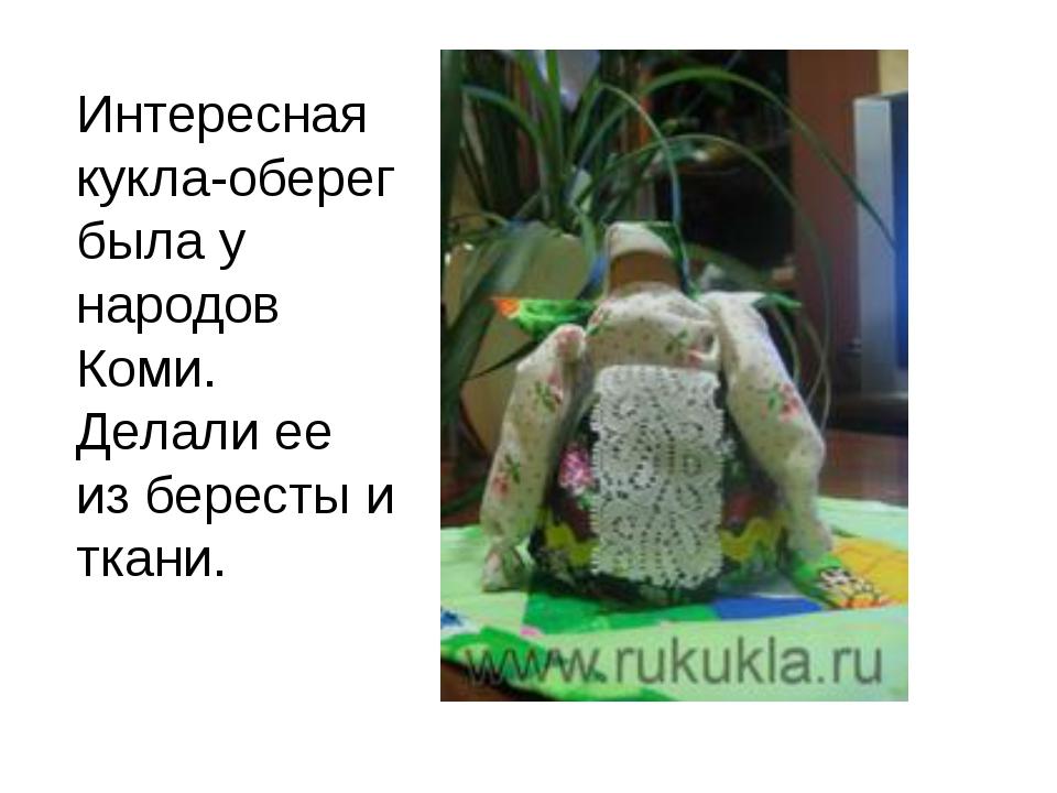 Интересная кукла-оберег была у народов Коми. Делали ее из бересты и ткани.