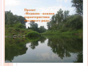 ОТВЕТ: МЕДИАНА Проект «Медиана - важная характеристика числового ряда»
