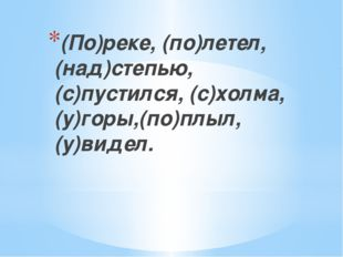 (По)реке, (по)летел, (над)степью, (с)пустился, (с)холма, (у)горы,(по)плыл, (