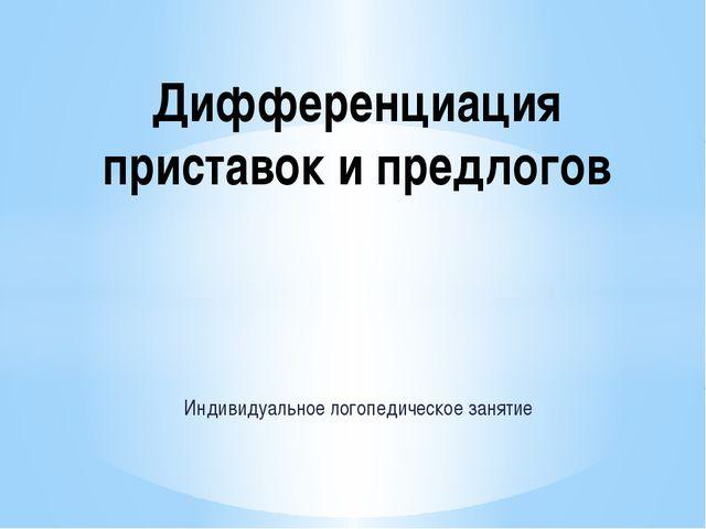 Индивидуальное логопедическое занятие Дифференциация приставок и предлогов