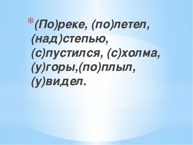 (По)реке, (по)летел, (над)степью, (с)пустился, (с)холма, (у)горы,(по)плыл, (...