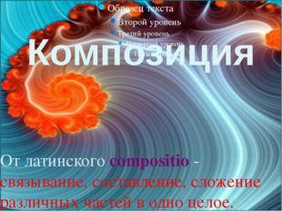 Композиция От латинского compositio - связывание, составление, сложение разли