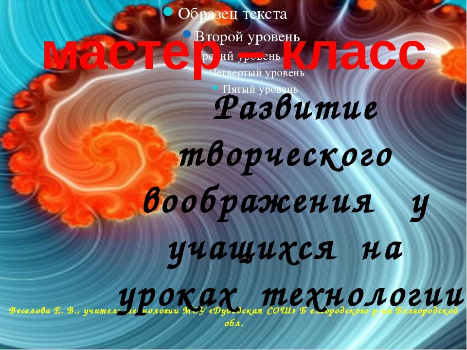 мастер – класс Веселова Е. В., учитель технологии МОУ «Дубовская СОШ» Б елгор...