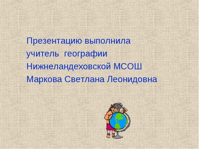 Презентацию выполнила учитель географии Нижнеландеховской МСОШ Маркова Светла...