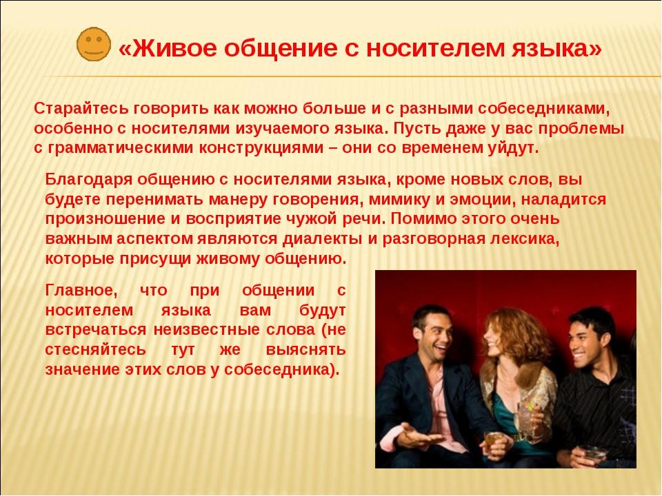 «Живое общение с носителем языка» Старайтесь говорить как можно больше и с ра...