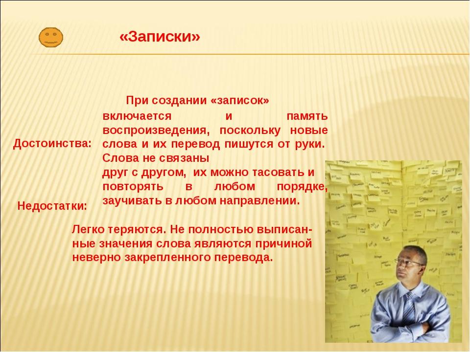 «Записки» Достоинства: При создании «записок» включается и память воспроизвед...